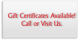 Gift Certificates Available! Call or Visit Us.